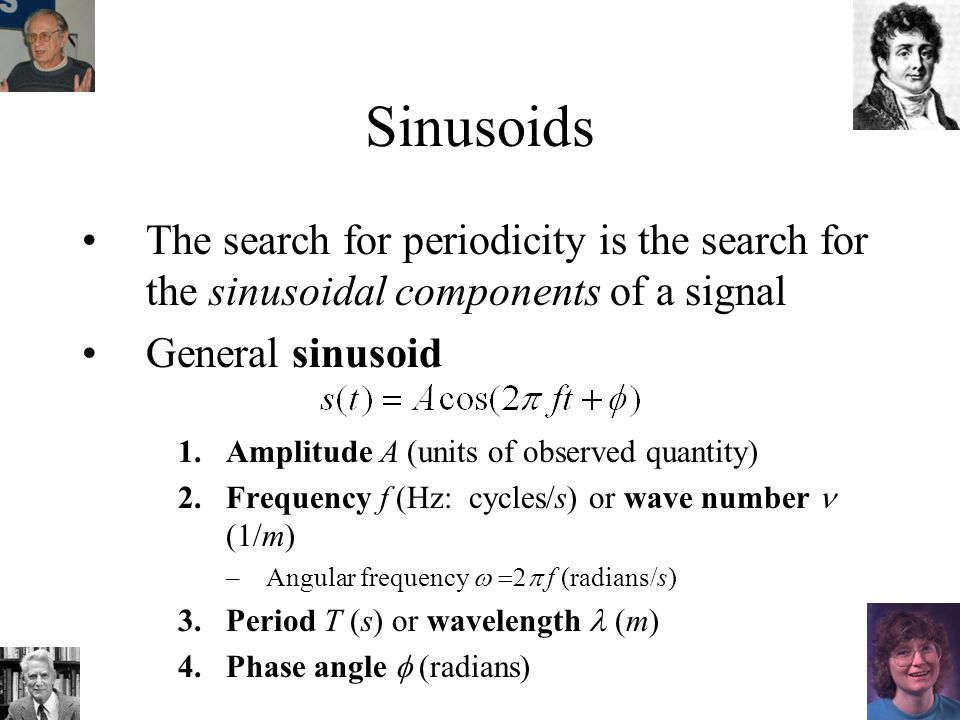 Sinusoids The search for periodicity is the search for the sinusoidal components of a signal General sinusoid 1.Amplitude A (units of observed quantity) 2.Frequency f (Hz: cycles/s) or wave number (1/m) –Angular frequency f (radians/s) 3.Period T (s) or wavelength (m) 4.Phase angle (radians)
