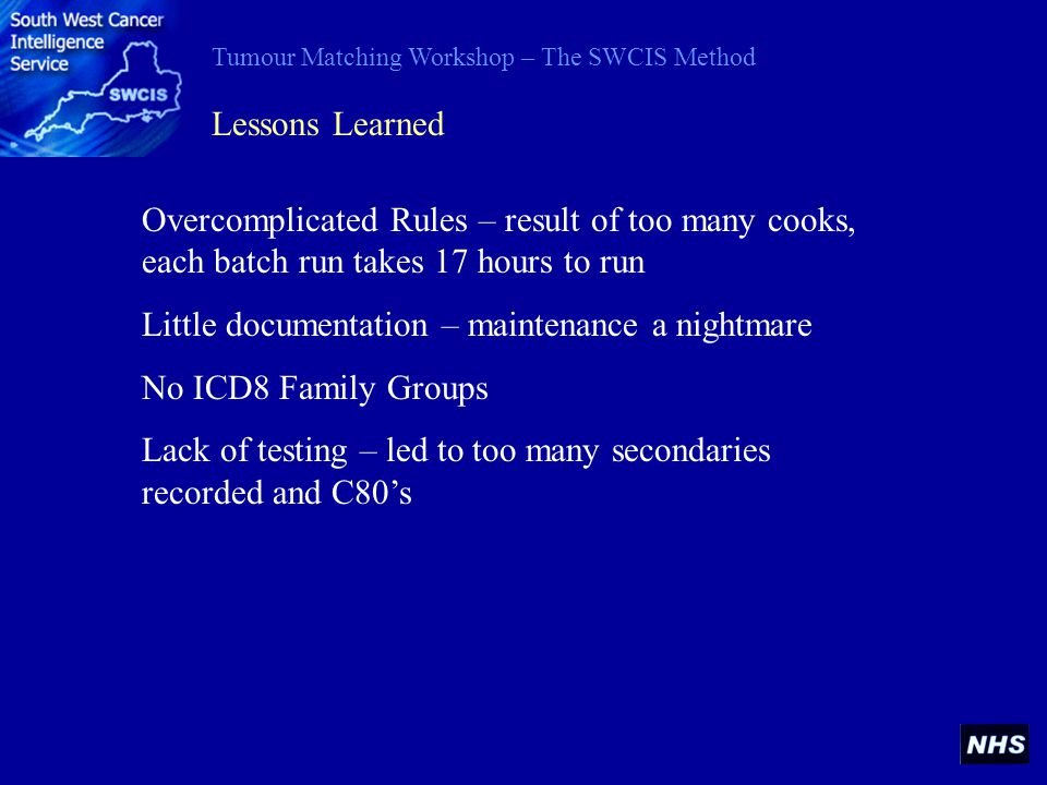 Tumour Matching Workshop – The SWCIS Method Lessons Learned Overcomplicated Rules – result of too many cooks, each batch run takes 17 hours to run Little documentation – maintenance a nightmare No ICD8 Family Groups Lack of testing – led to too many secondaries recorded and C80s