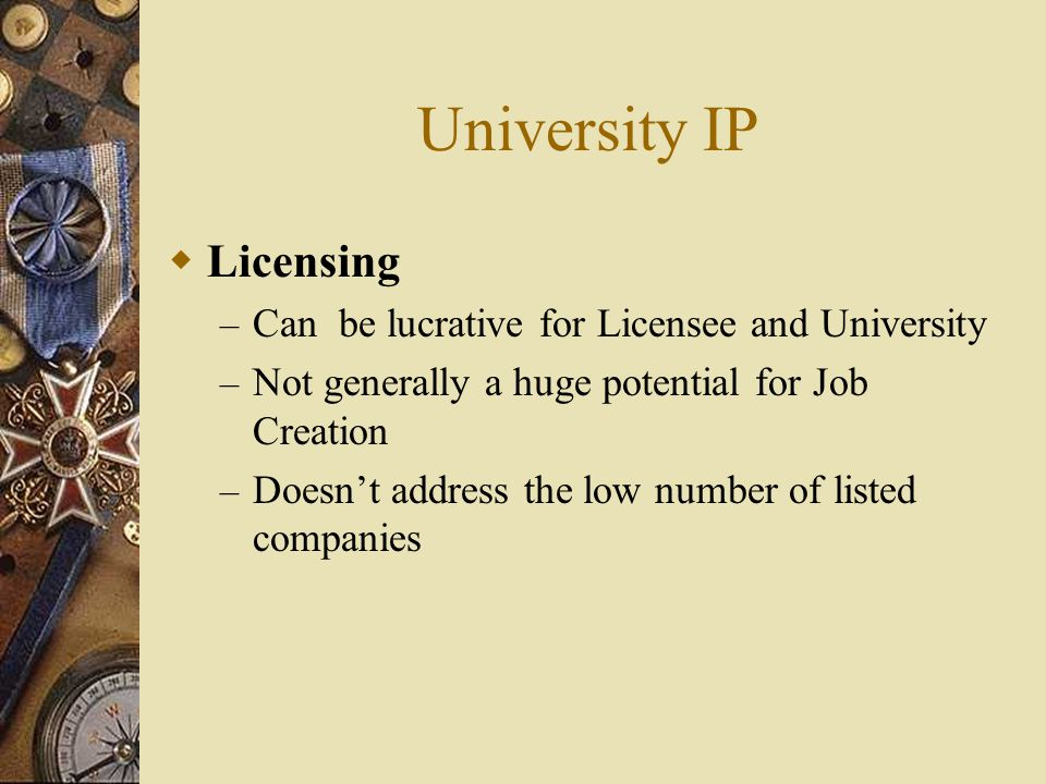 University IP Licensing – Can be lucrative for Licensee and University – Not generally a huge potential for Job Creation – Doesnt address the low numb
