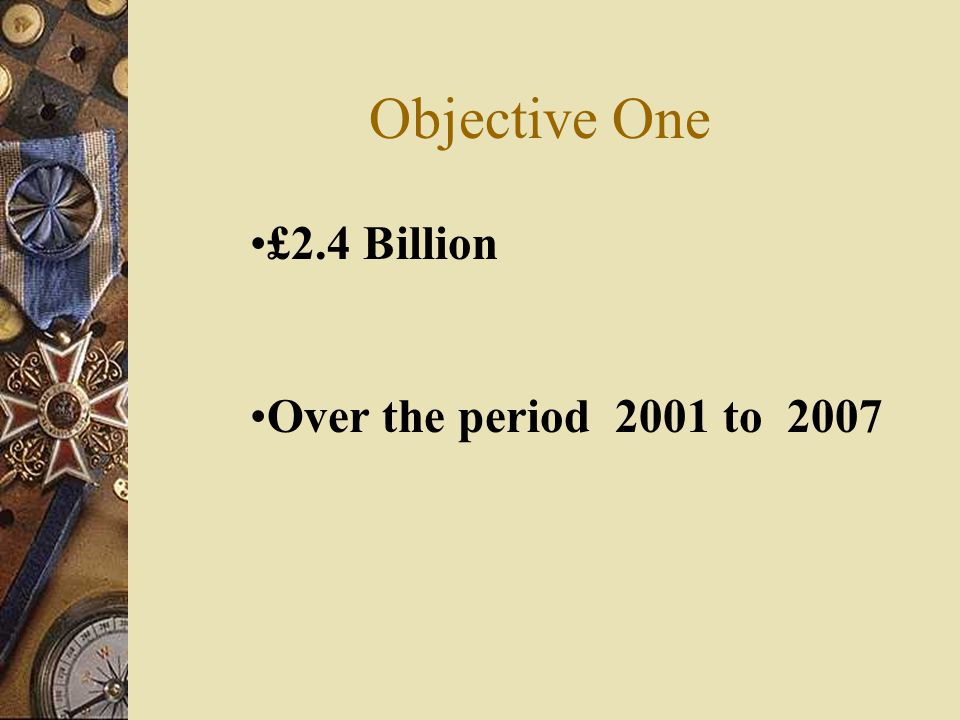 Objective One £2.4 Billion Over the period 2001 to 2007