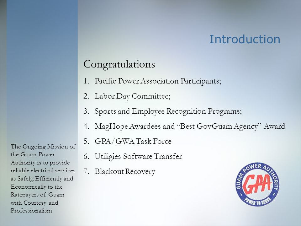 The Ongoing Mission of the Guam Power Authority is to provide reliable electrical services as Safely, Efficiently and Economically to the Ratepayers of Guam with Courtesy and Professionalism Customer Services : internal Improvement across whole of GPA 1.Key Performance Indicators: How each employee contributes to overall division efficiency & stability for GPA; a.Evaluations tied to KPI; each employee empowered; b.Performance Standards equate to career potential, training for new skills, opportunities for growth; c.Evaluations tied to KPI - each employee empowered;