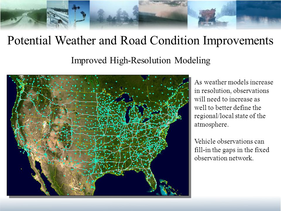 Potential Weather and Road Condition Improvements Improved High-Resolution Modeling As weather models increase in resolution, observations will need to increase as well to better define the regional/local state of the atmosphere.
