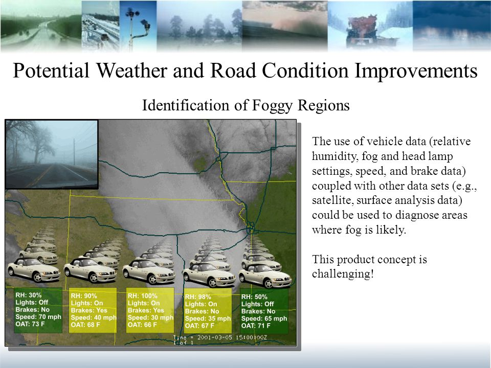 Potential Weather and Road Condition Improvements Identification of Foggy Regions The use of vehicle data (relative humidity, fog and head lamp settings, speed, and brake data) coupled with other data sets (e.g., satellite, surface analysis data) could be used to diagnose areas where fog is likely.
