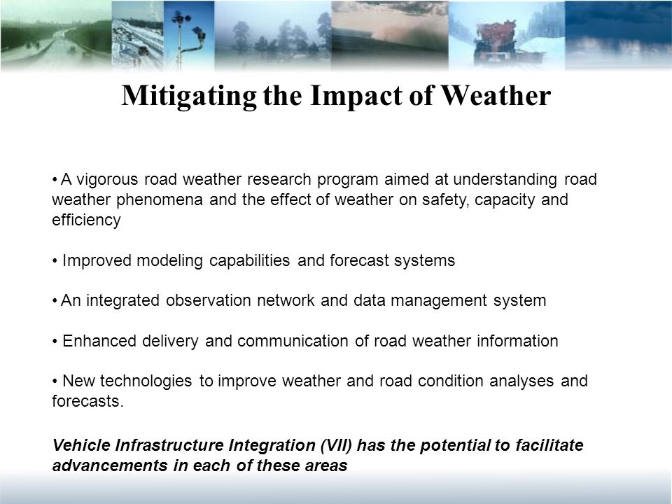 Mitigating the Impact of Weather A vigorous road weather research program aimed at understanding road weather phenomena and the effect of weather on safety, capacity and efficiency Improved modeling capabilities and forecast systems An integrated observation network and data management system Enhanced delivery and communication of road weather information New technologies to improve weather and road condition analyses and forecasts.