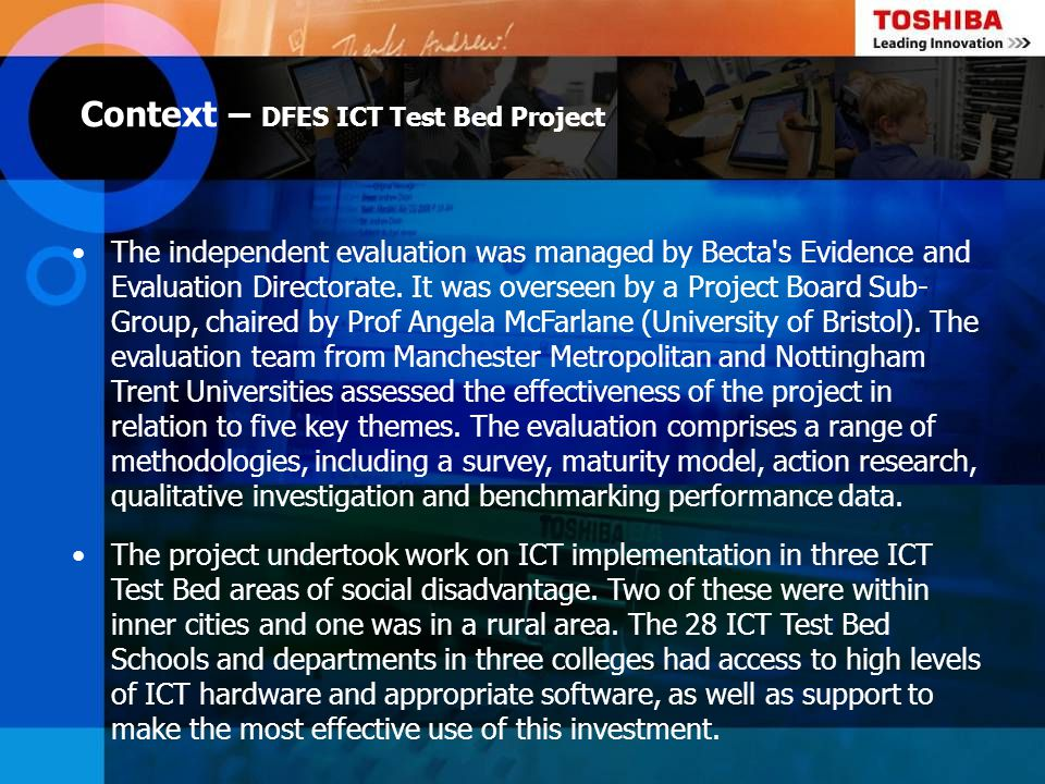 Context – DFES ICT Test Bed Project The independent evaluation was managed by Becta's Evidence and Evaluation Directorate. It was overseen by a Projec