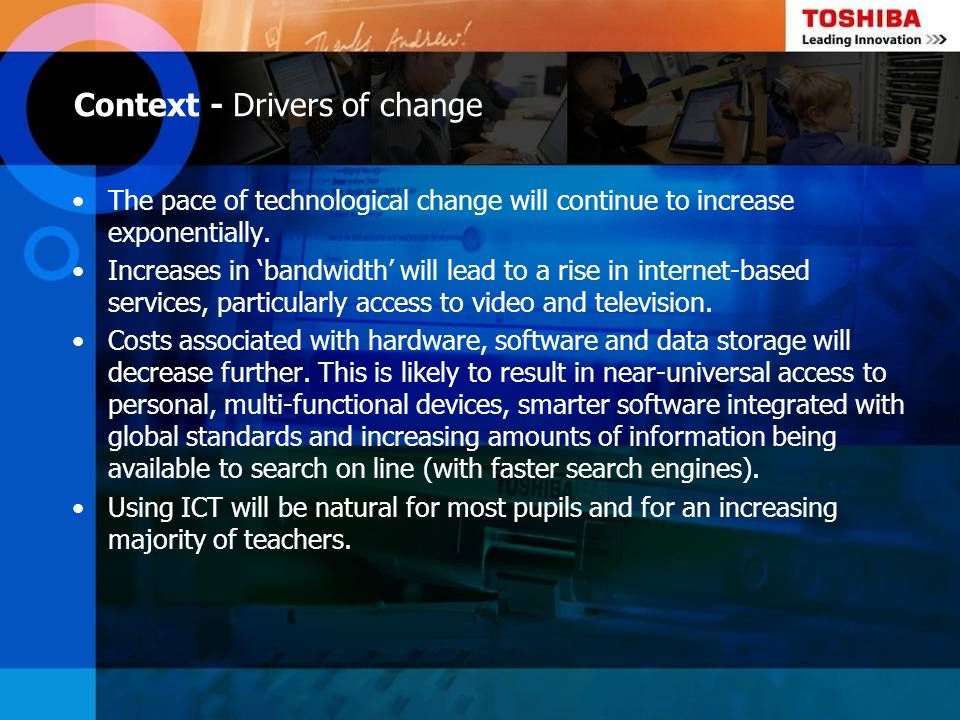 Context - Drivers of change The pace of technological change will continue to increase exponentially. Increases in bandwidth will lead to a rise in in