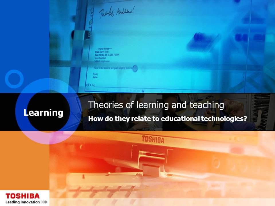 Learning Theories of learning and teaching How do they relate to educational technologies?