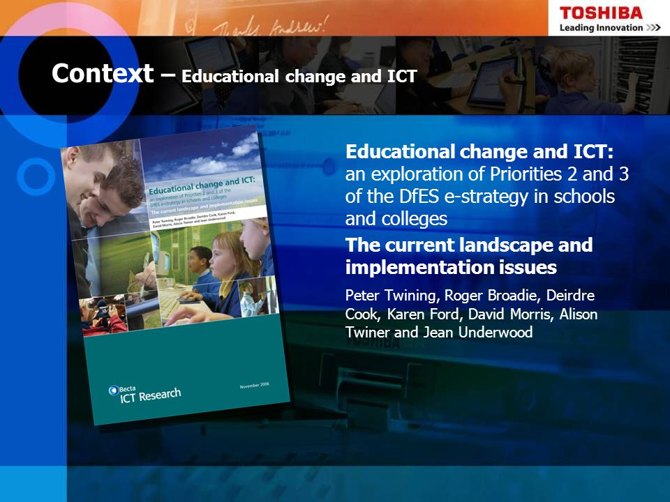 Context – Educational change and ICT Educational change and ICT: an exploration of Priorities 2 and 3 of the DfES e-strategy in schools and colleges T
