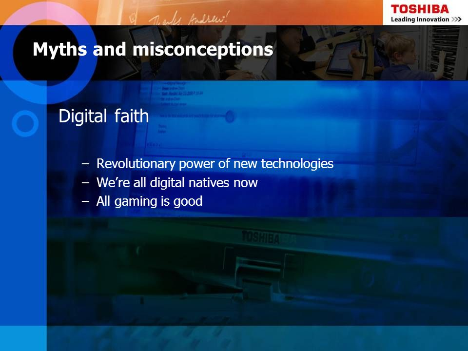 Digital faith –Revolutionary power of new technologies –Were all digital natives now –All gaming is good Myths and misconceptions
