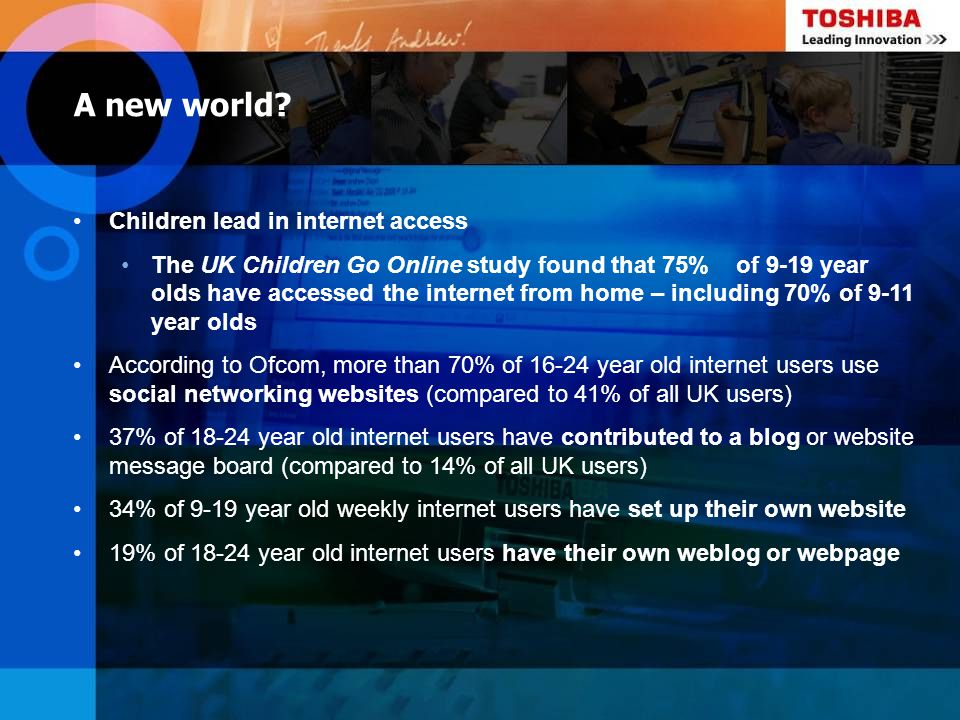 A new world? Children lead in internet access The UK Children Go Online study found that 75% of 9-19 year olds have accessed the internet from home –