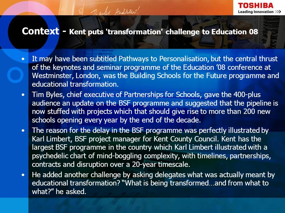 Context - Kent puts transformation challenge to Education 08 cont Kent had had to go back to the future, Tim Byles explained, and he suggested that a 20th century school was a product of the assumptions of the time and was characterised by: The teacher as an artisan Pupils as a subject Relationships that are controlling and unemotional Pedagogy of the didactic Curriculum of one size fits all School as a production line School as a large, homogenous organisation