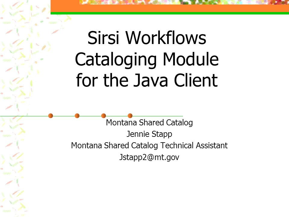 Sirsi Workflows Cataloging Module for the Java Client Montana Shared Catalog Jennie Stapp Montana Shared Catalog Technical Assistant Jstapp2@mt.gov