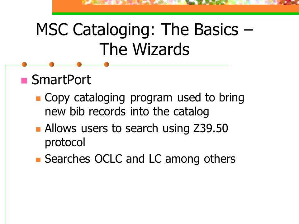 MSC Cataloging: The Basics – The Wizards SmartPort Copy cataloging program used to bring new bib records into the catalog Allows users to search using