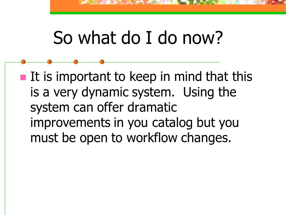 So what do I do now? It is important to keep in mind that this is a very dynamic system. Using the system can offer dramatic improvements in you catal