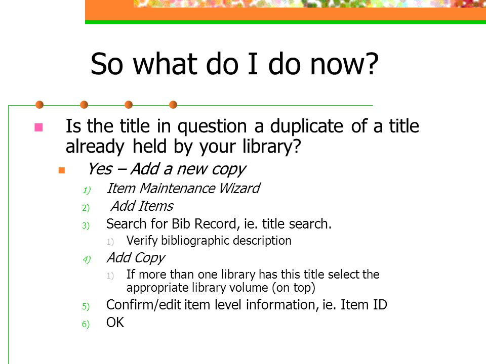 So what do I do now? Is the title in question a duplicate of a title already held by your library? Yes – Add a new copy 1) Item Maintenance Wizard 2)