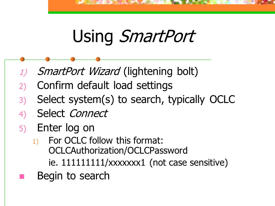 Using SmartPort 1) SmartPort Wizard (lightening bolt) 2) Confirm default load settings 3) Select system(s) to search, typically OCLC 4) Select Connect 5) Enter log on 1) For OCLC follow this format: OCLCAuthorization/OCLCPassword ie.