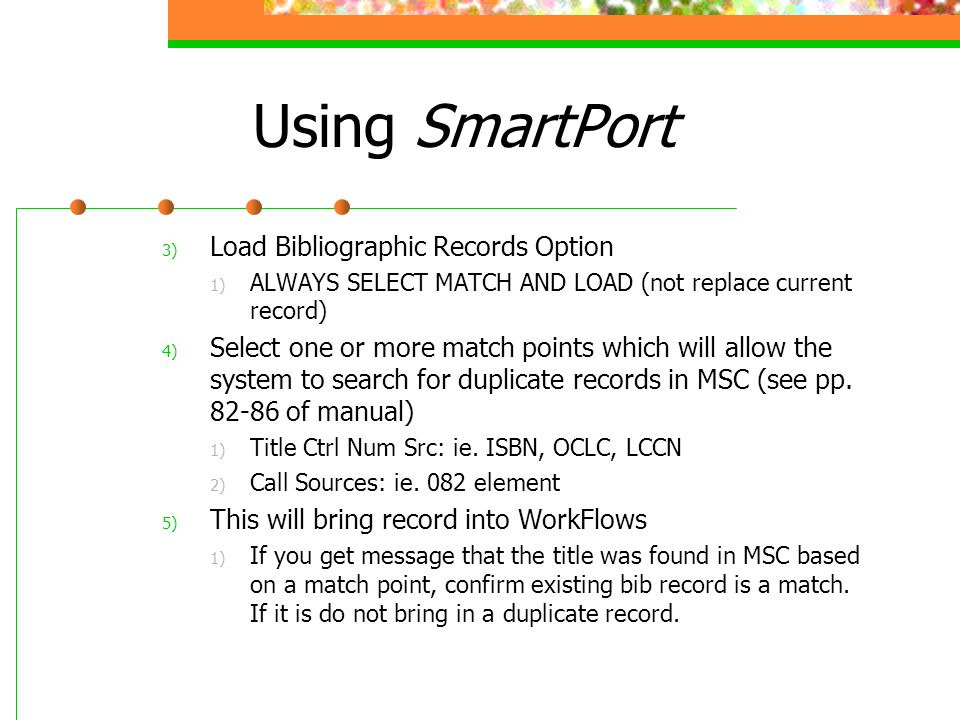 Using SmartPort 3) Load Bibliographic Records Option 1) ALWAYS SELECT MATCH AND LOAD (not replace current record) 4) Select one or more match points w