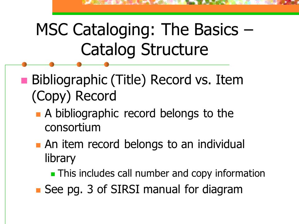 MSC Cataloging: The Basics – Catalog Structure Bibliographic (Title) Record vs. Item (Copy) Record A bibliographic record belongs to the consortium An
