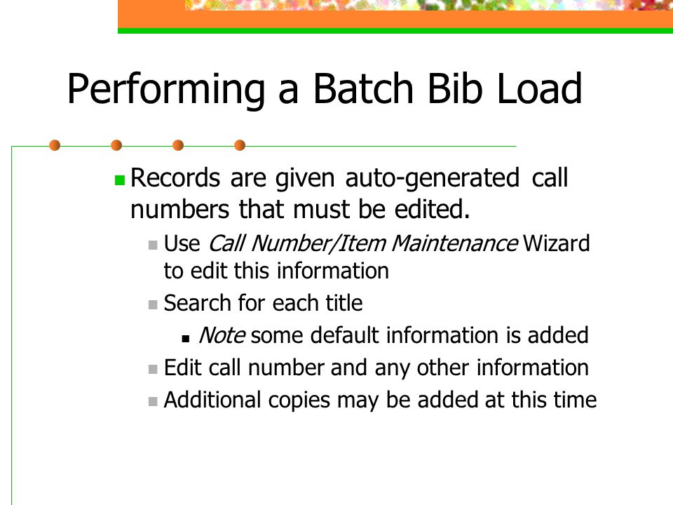 Performing a Batch Bib Load Records are given auto-generated call numbers that must be edited. Use Call Number/Item Maintenance Wizard to edit this in