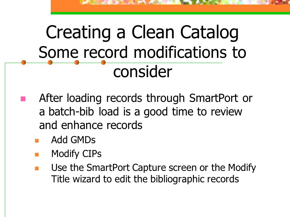 Creating a Clean Catalog Some record modifications to consider After loading records through SmartPort or a batch-bib load is a good time to review an