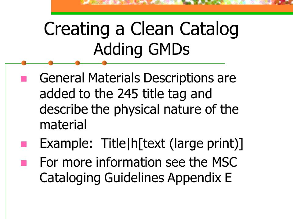 Creating a Clean Catalog Adding GMDs General Materials Descriptions are added to the 245 title tag and describe the physical nature of the material Ex