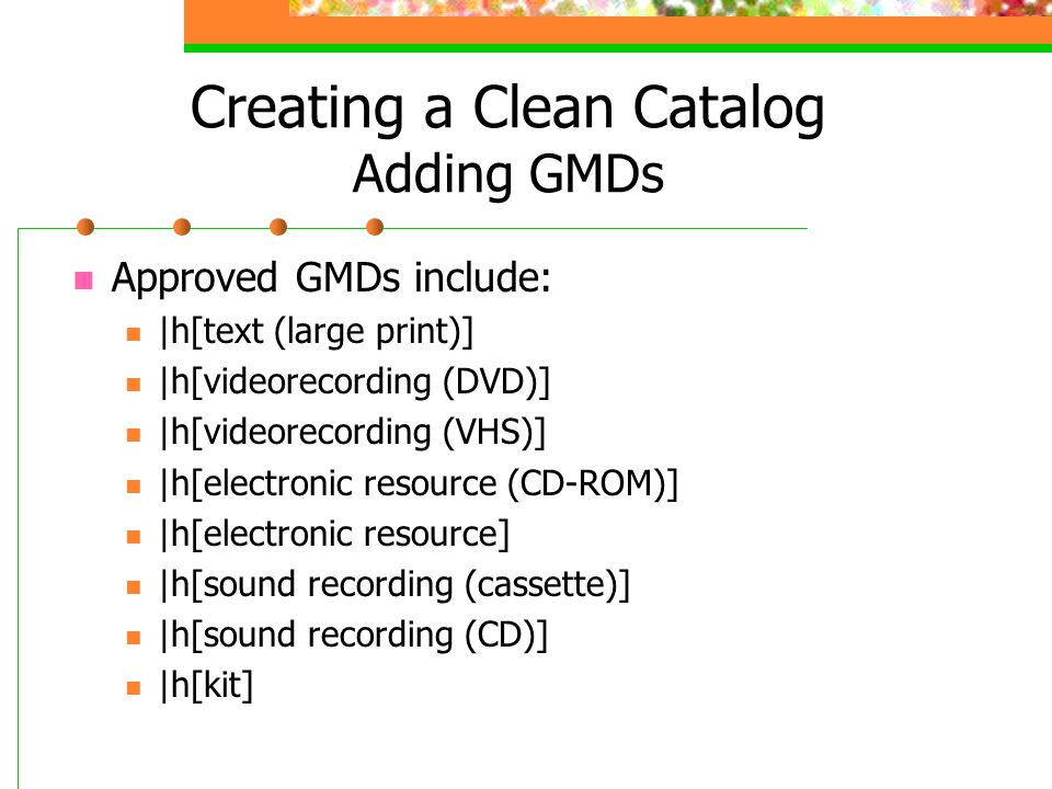 Creating a Clean Catalog Adding GMDs Approved GMDs include: |h[text (large print)] |h[videorecording (DVD)] |h[videorecording (VHS)] |h[electronic resource (CD-ROM)] |h[electronic resource] |h[sound recording (cassette)] |h[sound recording (CD)] |h[kit]
