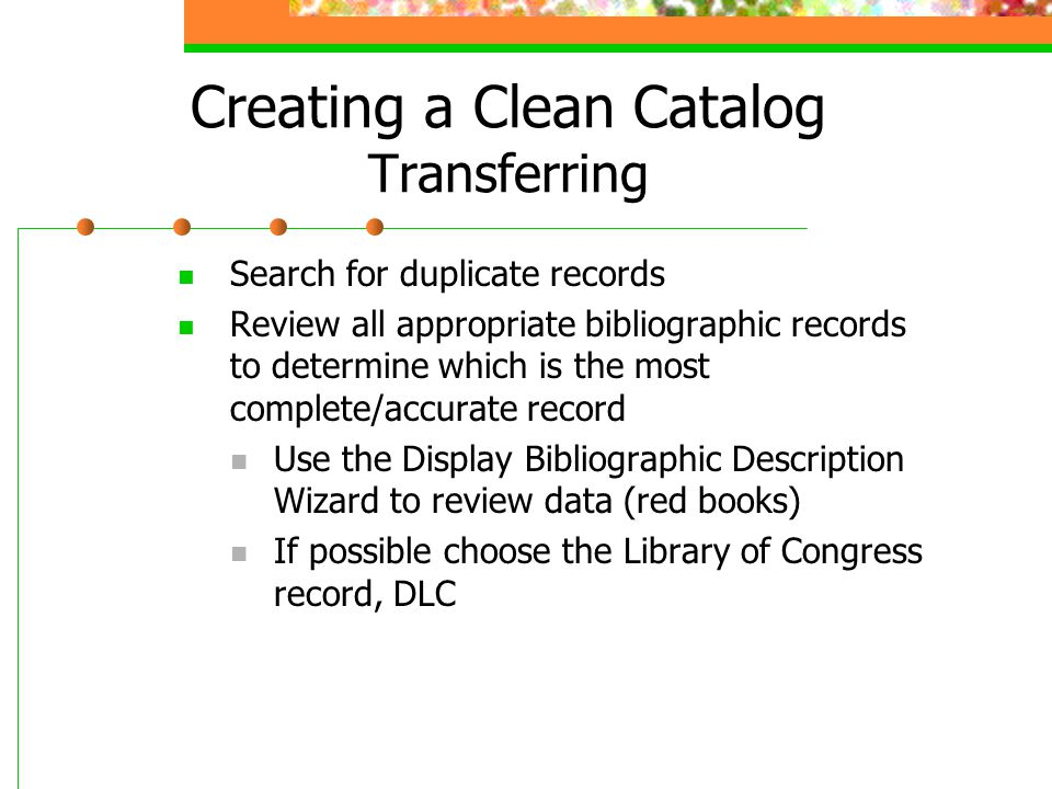 Creating a Clean Catalog Transferring Search for duplicate records Review all appropriate bibliographic records to determine which is the most complet