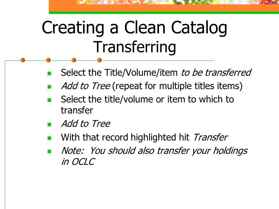 Creating a Clean Catalog Transferring Select the Title/Volume/item to be transferred Add to Tree (repeat for multiple titles items) Select the title/v
