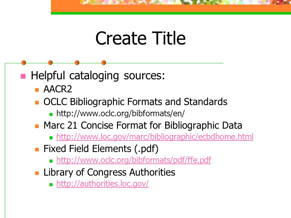 Create Title Helpful cataloging sources: AACR2 OCLC Bibliographic Formats and Standards http://www.oclc.org/bibformats/en/ Marc 21 Concise Format for