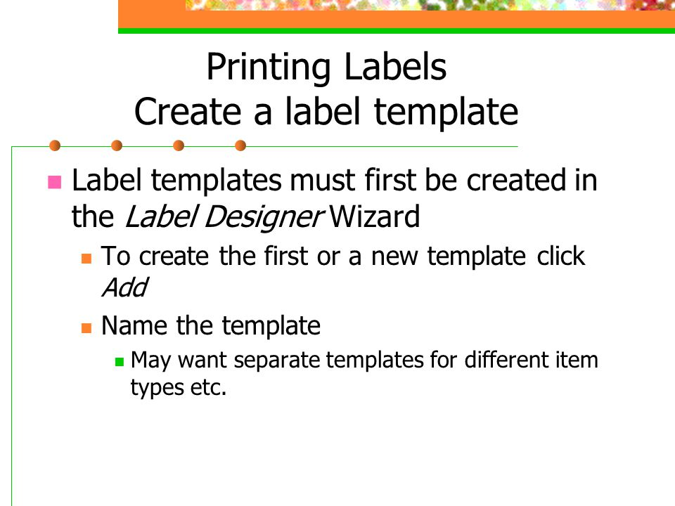 Printing Labels Create a label template Label templates must first be created in the Label Designer Wizard To create the first or a new template click Add Name the template May want separate templates for different item types etc.