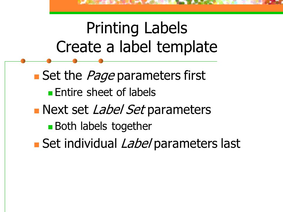 Printing Labels Create a label template Set the Page parameters first Entire sheet of labels Next set Label Set parameters Both labels together Set individual Label parameters last