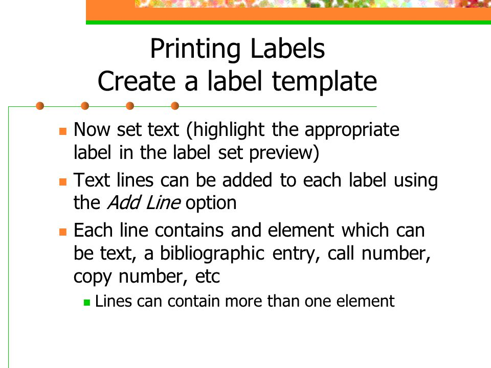 Printing Labels Create a label template Now set text (highlight the appropriate label in the label set preview) Text lines can be added to each label using the Add Line option Each line contains and element which can be text, a bibliographic entry, call number, copy number, etc Lines can contain more than one element