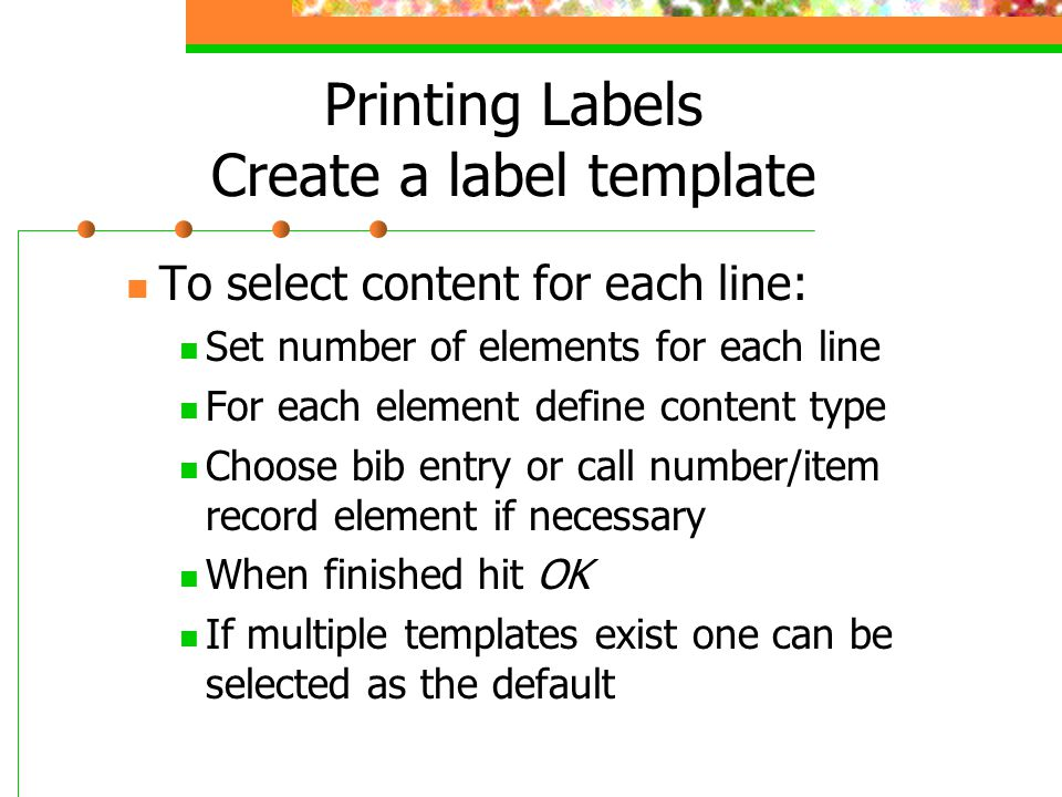 Printing Labels Create a label template To select content for each line: Set number of elements for each line For each element define content type Choose bib entry or call number/item record element if necessary When finished hit OK If multiple templates exist one can be selected as the default