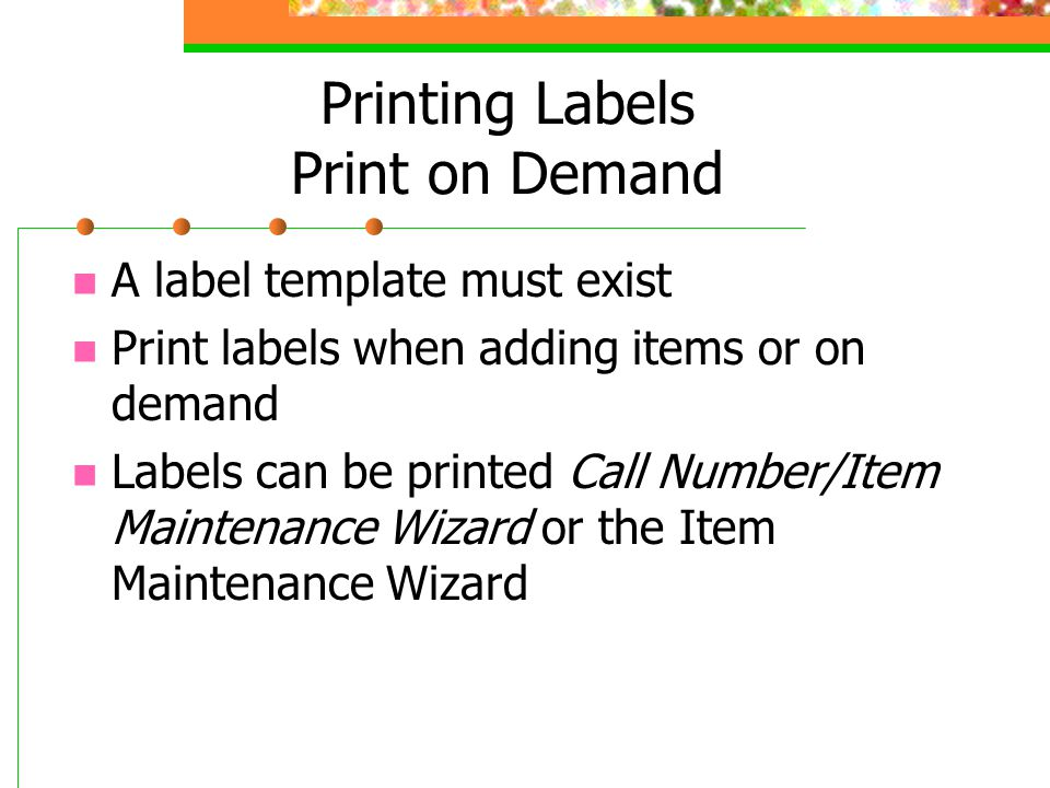 Printing Labels Print on Demand A label template must exist Print labels when adding items or on demand Labels can be printed Call Number/Item Maintenance Wizard or the Item Maintenance Wizard