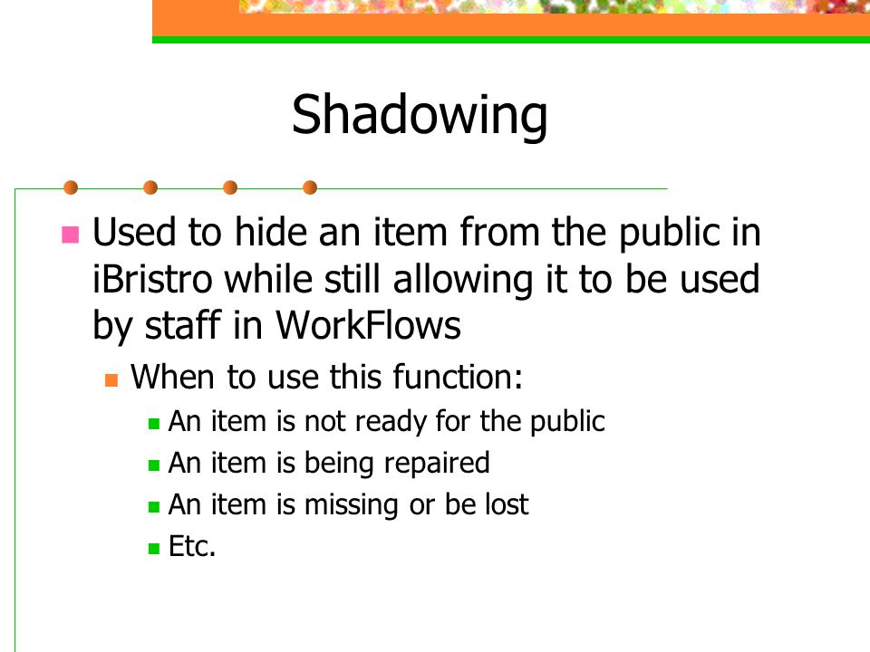 Shadowing Used to hide an item from the public in iBristro while still allowing it to be used by staff in WorkFlows When to use this function: An item is not ready for the public An item is being repaired An item is missing or be lost Etc.