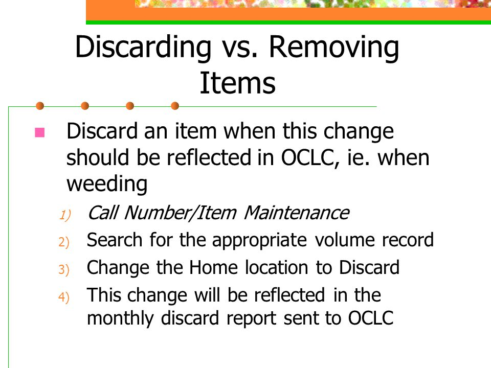 Discarding vs. Removing Items Discard an item when this change should be reflected in OCLC, ie. when weeding 1) Call Number/Item Maintenance 2) Search