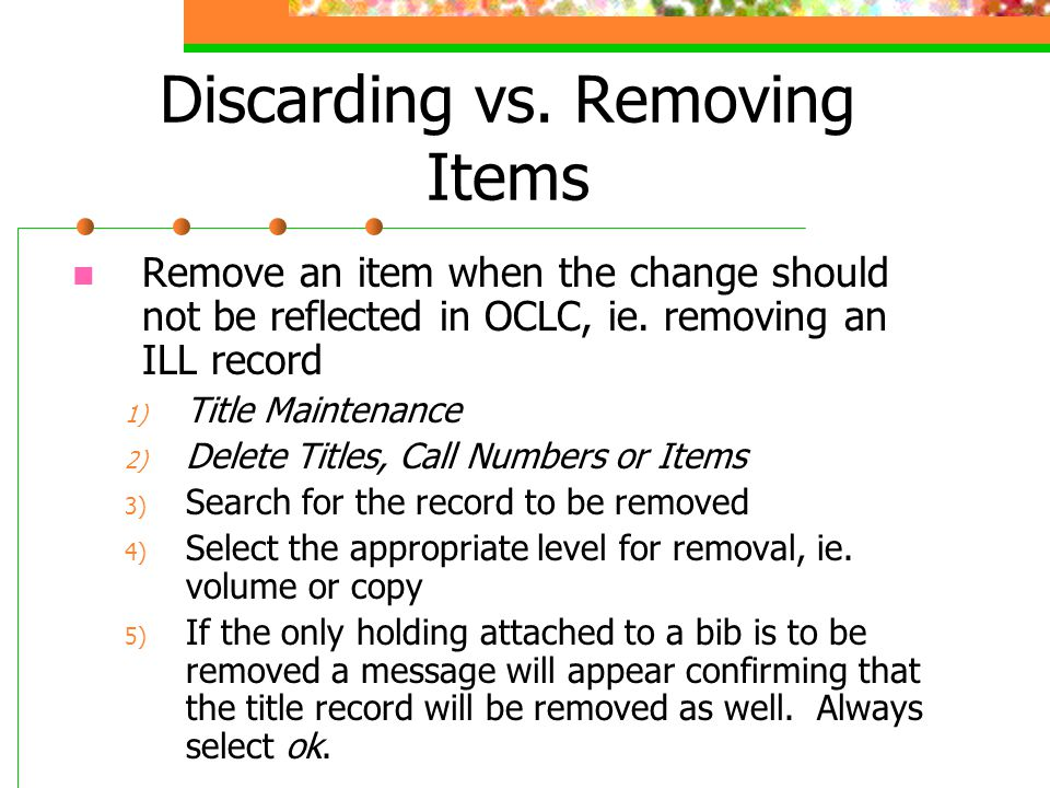 Discarding vs. Removing Items Remove an item when the change should not be reflected in OCLC, ie. removing an ILL record 1) Title Maintenance 2) Delet