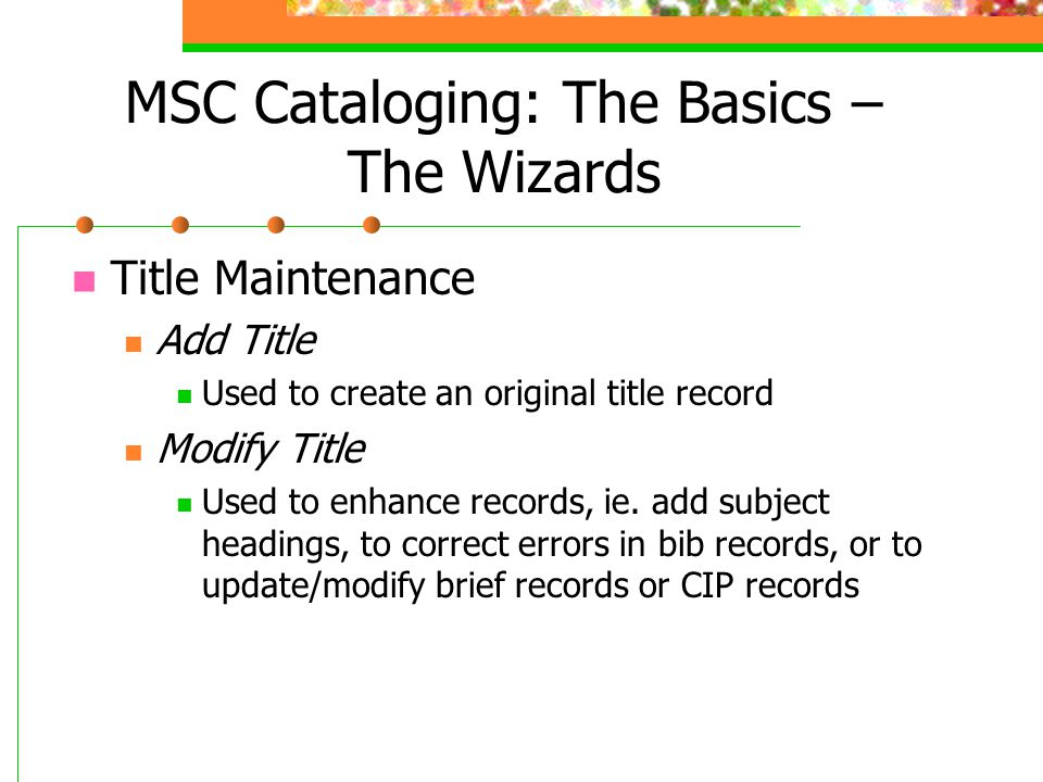 MSC Cataloging: The Basics – The Wizards Title Maintenance Add Title Used to create an original title record Modify Title Used to enhance records, ie.