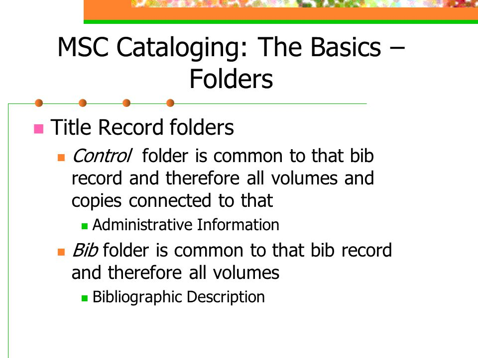 MSC Cataloging: The Basics – Folders Title Record folders Control folder is common to that bib record and therefore all volumes and copies connected to that Administrative Information Bib folder is common to that bib record and therefore all volumes Bibliographic Description