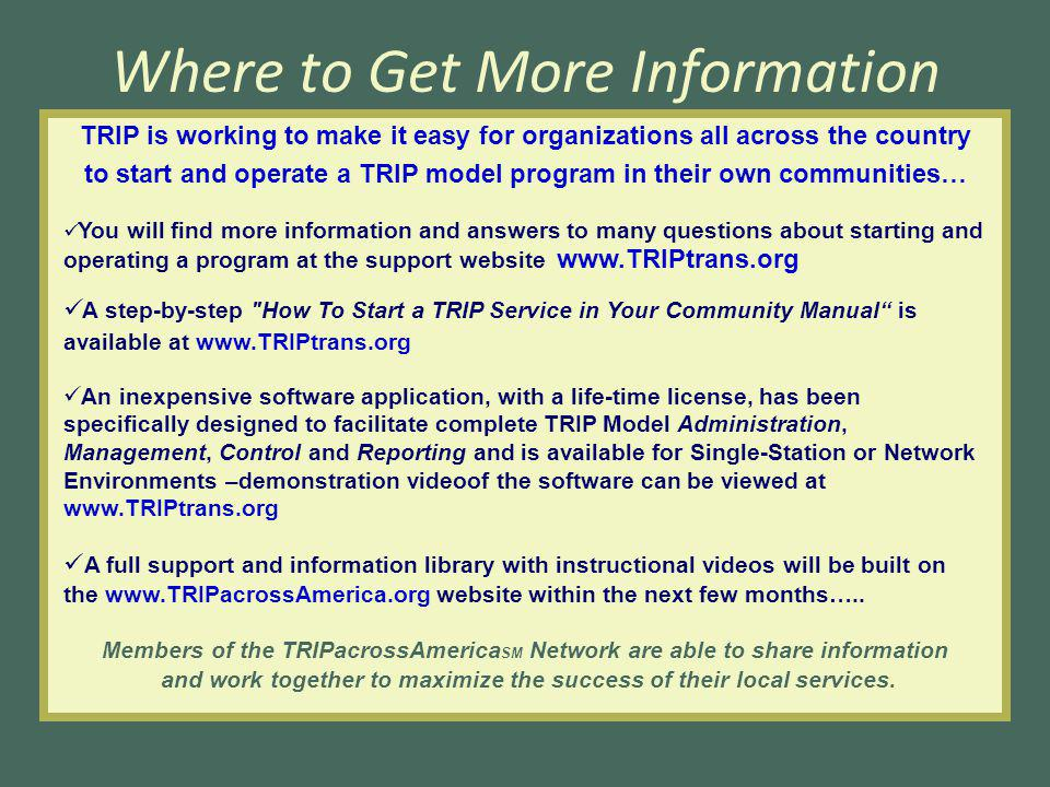 Where to Get More Information TRIP is working to make it easy for organizations all across the country to start and operate a TRIP model program in their own communities… You will find more information and answers to many questions about starting and operating a program at the support website www.TRIPtrans.org A step-by-step How To Start a TRIP Service in Your Community Manual is available at www.TRIPtrans.org An inexpensive software application, with a life-time license, has been specifically designed to facilitate complete TRIP Model Administration, Management, Control and Reporting and is available for Single-Station or Network Environments –demonstration videoof the software can be viewed at www.TRIPtrans.org A full support and information library with instructional videos will be built on the www.TRIPacrossAmerica.org website within the next few months…..