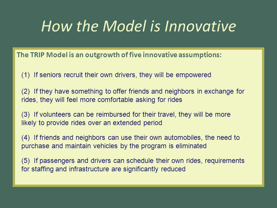 How the Model is Innovative The TRIP Model is an outgrowth of five innovative assumptions: (1) If seniors recruit their own drivers, they will be empowered (2) If they have something to offer friends and neighbors in exchange for rides, they will feel more comfortable asking for rides (3) If volunteers can be reimbursed for their travel, they will be more likely to provide rides over an extended period (4) If friends and neighbors can use their own automobiles, the need to purchase and maintain vehicles by the program is eliminated (5) If passengers and drivers can schedule their own rides, requirements for staffing and infrastructure are significantly reduced
