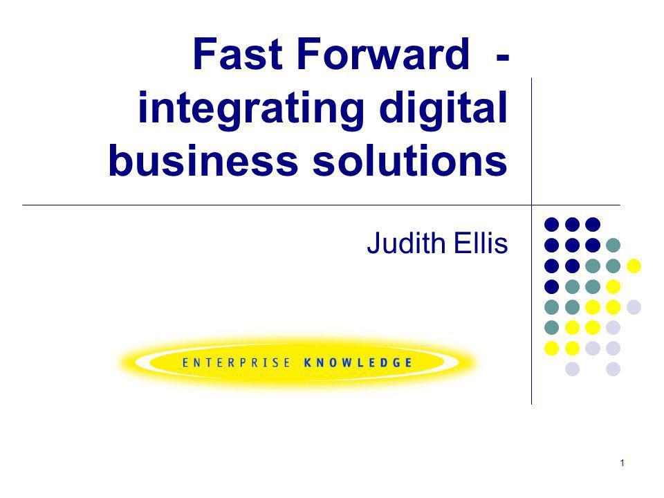 1 Fast Forward - integrating digital business solutions Judith Ellis