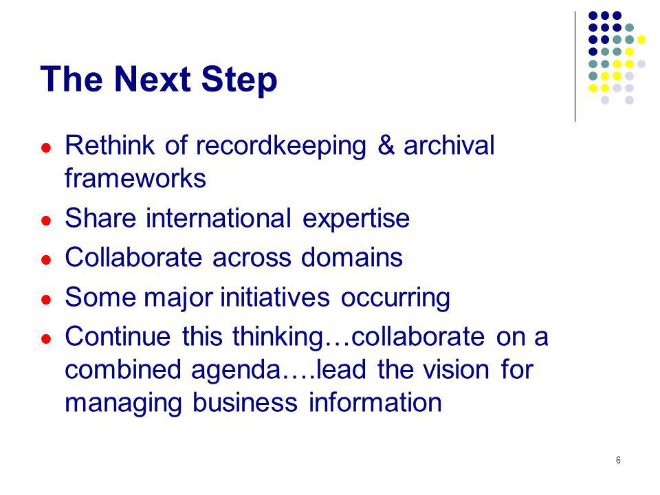 6 The Next Step Rethink of recordkeeping & archival frameworks Share international expertise Collaborate across domains Some major initiatives occurring Continue this thinking…collaborate on a combined agenda….lead the vision for managing business information