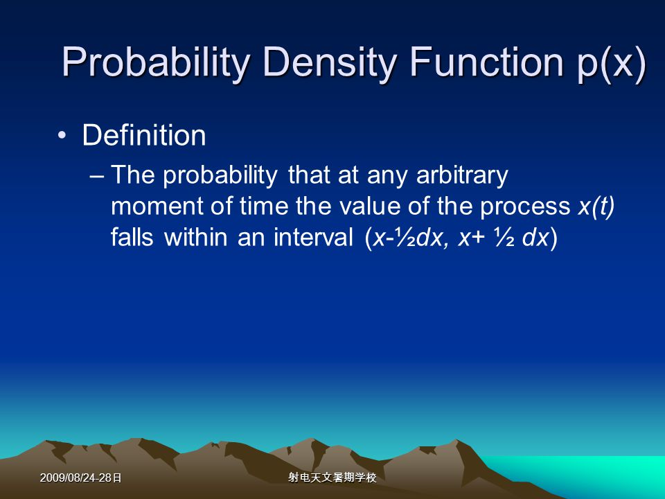 2009/08/24-28 Probability Density Function p(x) Definition –The probability that at any arbitrary moment of time the value of the process x(t) falls within an interval (x-½dx, x+ ½ dx)