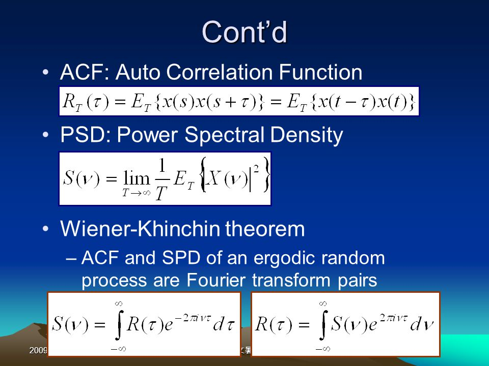 2009/08/24-28 Contd ACF: Auto Correlation Function PSD: Power Spectral Density Wiener-Khinchin theorem –ACF and SPD of an ergodic random process are Fourier transform pairs