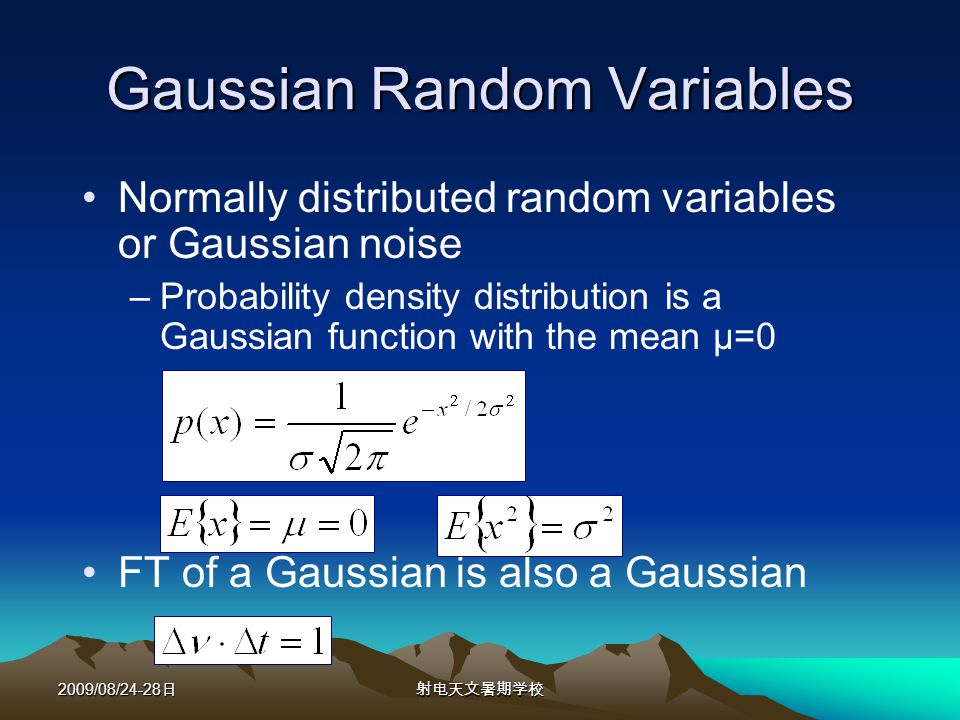 2009/08/24-28 Gaussian Random Variables Normally distributed random variables or Gaussian noise –Probability density distribution is a Gaussian function with the mean μ=0 FT of a Gaussian is also a Gaussian