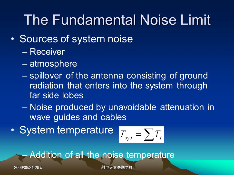 2009/08/24-28 The Fundamental Noise Limit Sources of system noise –Receiver –atmosphere –spillover of the antenna consisting of ground radiation that enters into the system through far side lobes –Noise produced by unavoidable attenuation in wave guides and cables System temperature –Addition of all the noise temperature