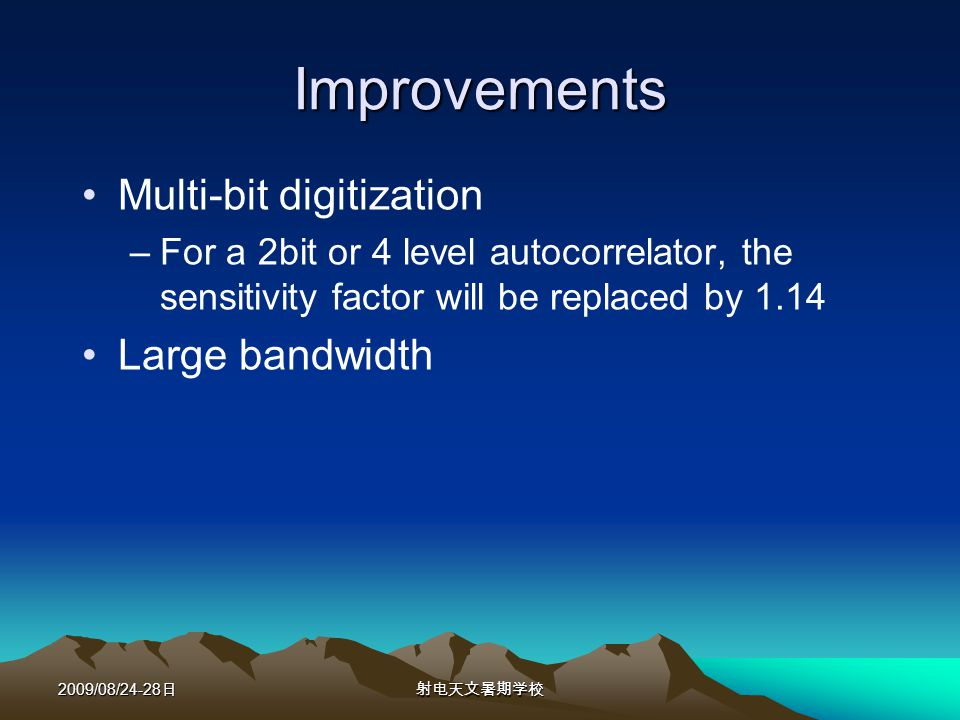 2009/08/24-28 Improvements Multi-bit digitization –For a 2bit or 4 level autocorrelator, the sensitivity factor will be replaced by 1.14 Large bandwidth