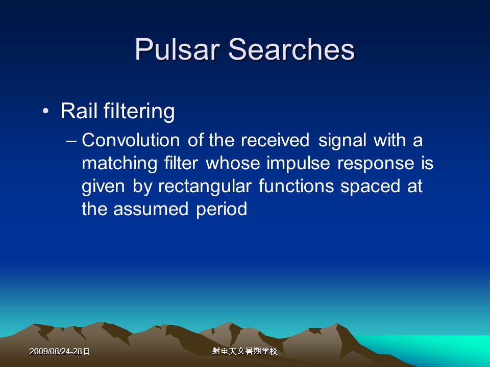 2009/08/24-28 Pulsar Searches Rail filtering –Convolution of the received signal with a matching filter whose impulse response is given by rectangular functions spaced at the assumed period