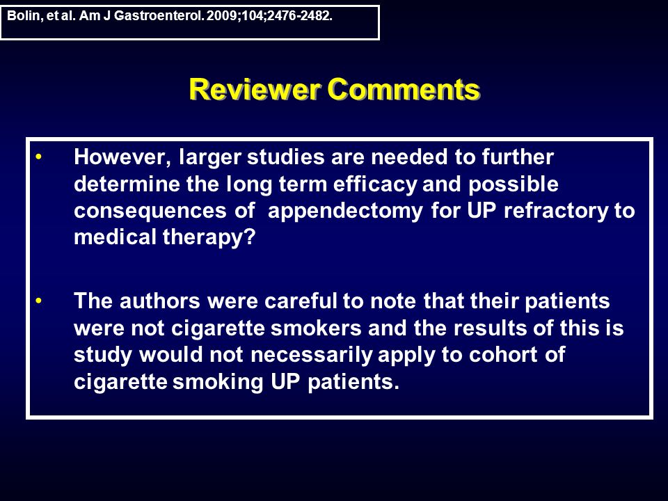 Reviewer Comments However, larger studies are needed to further determine the long term efficacy and possible consequences of appendectomy for UP refractory to medical therapy.